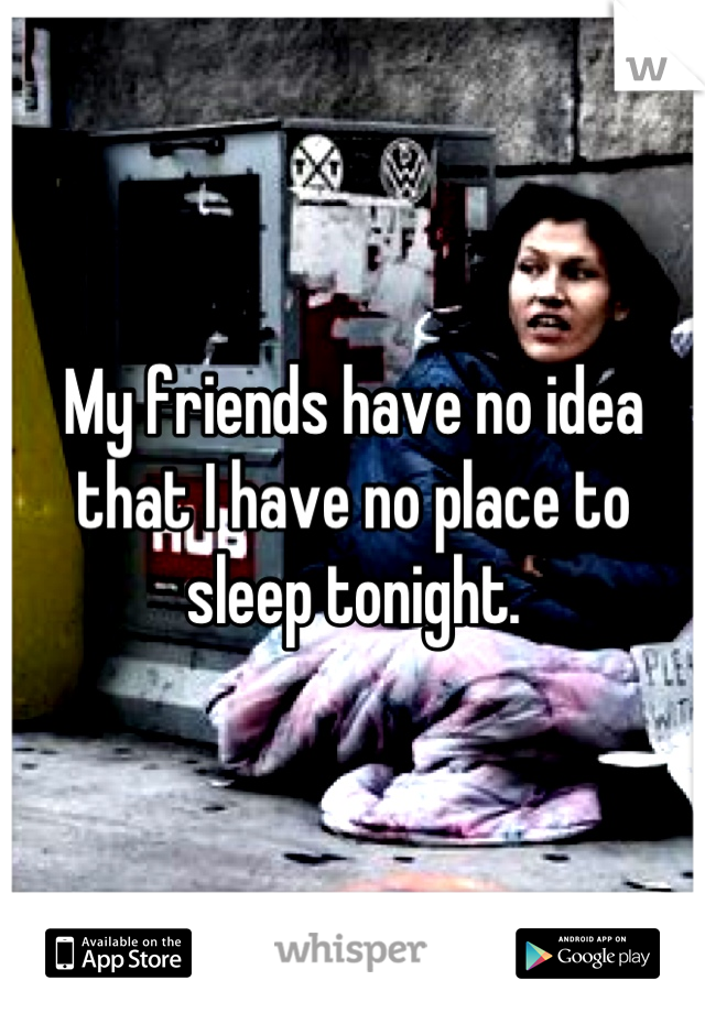 My friends have no idea that I have no place to sleep tonight.