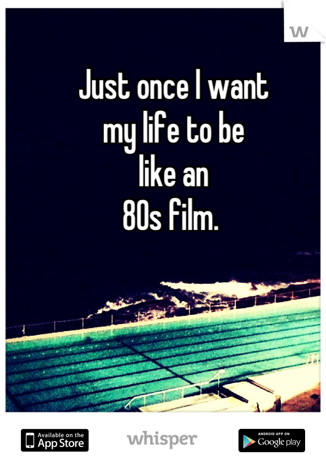 Just once I want my life to be like an  80s film.