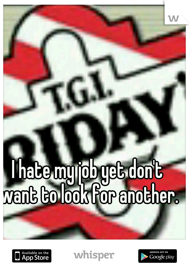 I hate my job yet don't want to look for another.