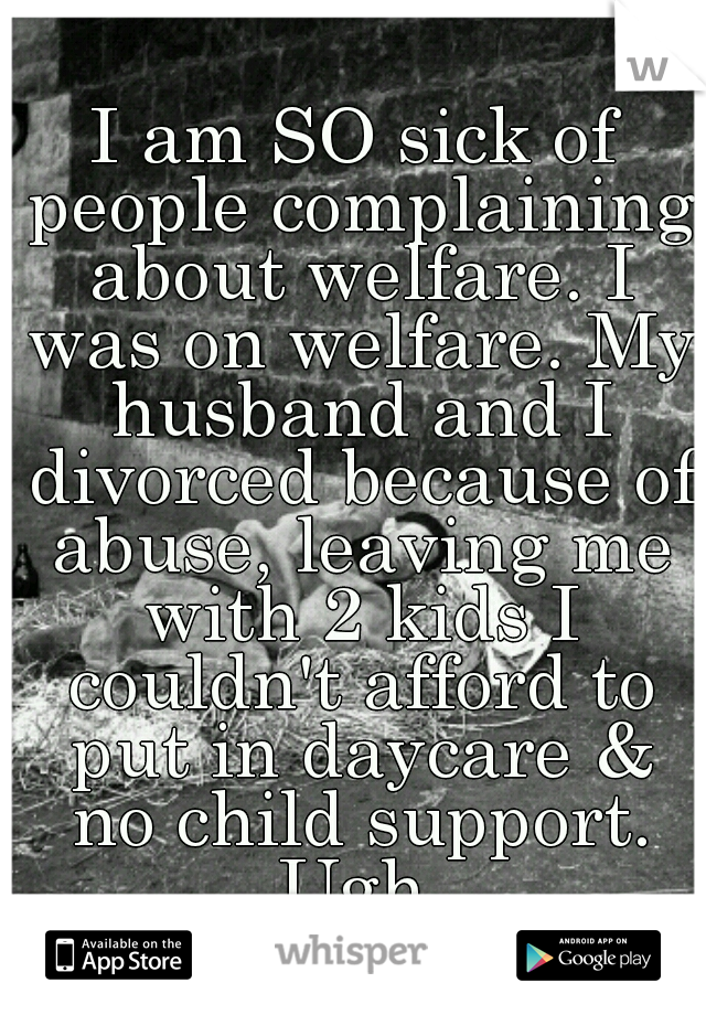 I am SO sick of people complaining about welfare. I was on welfare. My husband and I divorced because of abuse, leaving me with 2 kids I couldn't afford to put in daycare & no child support. Ugh.