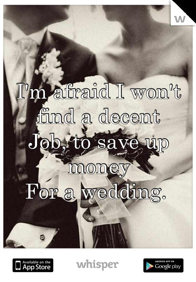I'm afraid I won't find a decent  Job, to save up money For a wedding.