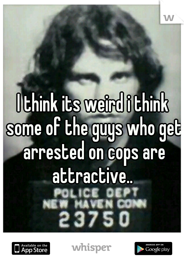 I think its weird i think some of the guys who get arrested on cops are attractive..