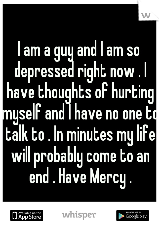 I am a guy and I am so depressed right now . I have thoughts of hurting myself and I have no one to talk to . In minutes my life will probably come to an end . Have Mercy .