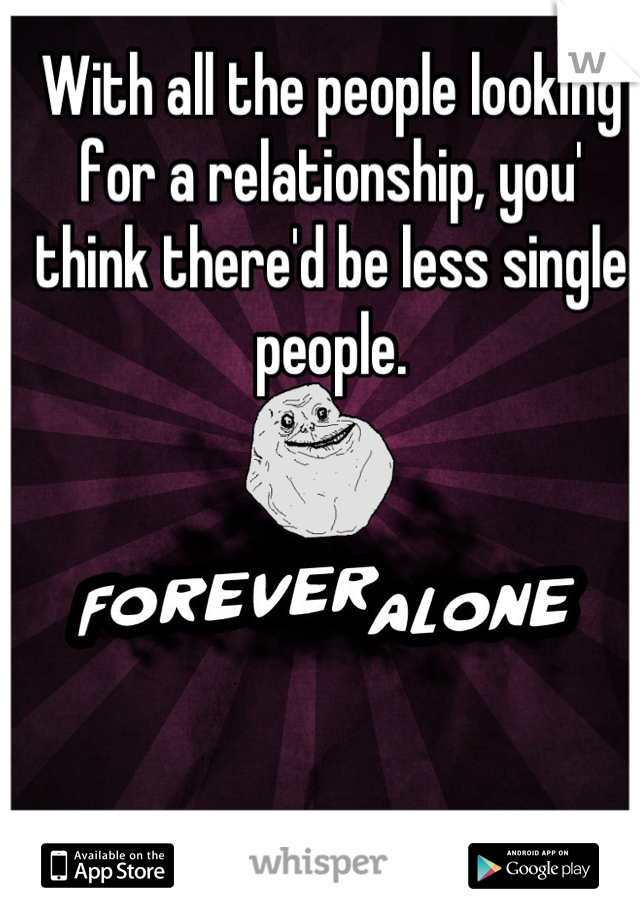 With all the people looking for a relationship, you' think there'd be less single people.