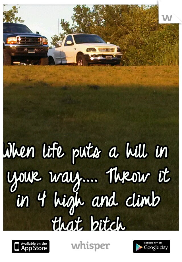 When life puts a hill in your way.... Throw it in 4 high and climb that bitch