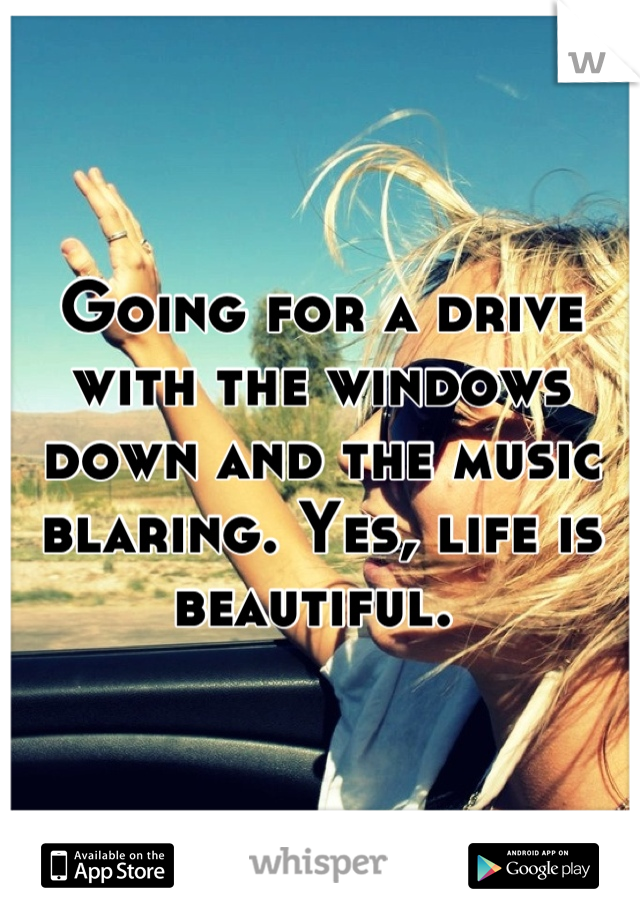 Going for a drive with the windows down and the music blaring. Yes, life is beautiful.