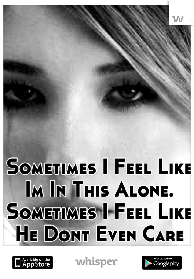 Sometimes I Feel Like Im In This Alone. Sometimes I Feel Like He Dont Even Care Anymore.