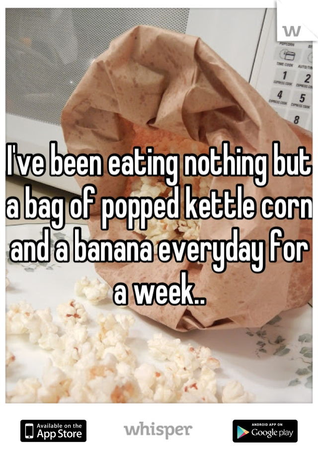 I've been eating nothing but a bag of popped kettle corn and a banana everyday for a week..