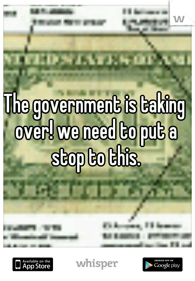 The government is taking over! we need to put a stop to this.