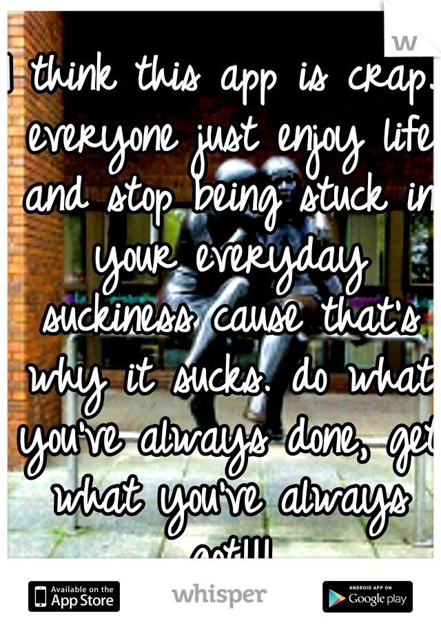 I think this app is crap. everyone just enjoy life and stop being stuck in your everyday suckiness cause that's why it sucks. do what you've always done, get what you've always got!!!