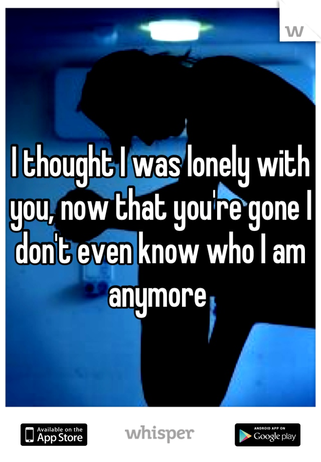 I thought I was lonely with you, now that you're gone I don't even know who I am anymore