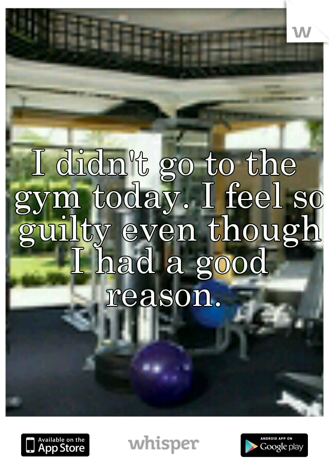 I didn't go to the gym today. I feel so guilty even though I had a good reason.