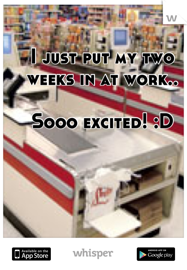 I just put my two weeks in at work..   Sooo excited! :D