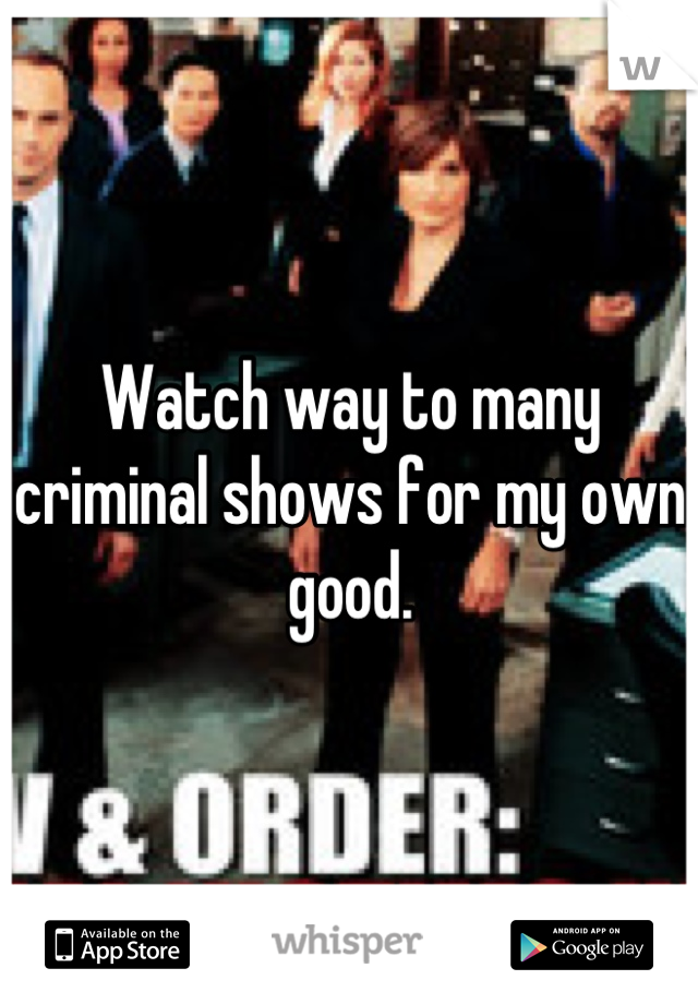 Watch way to many criminal shows for my own good.