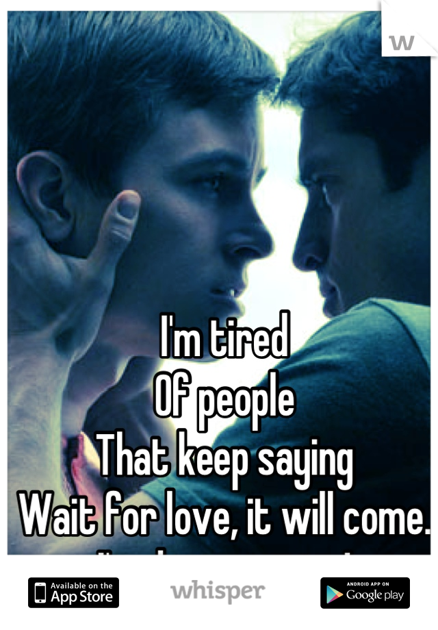 I'm tired Of people That keep saying Wait for love, it will come. I'm done waiting!