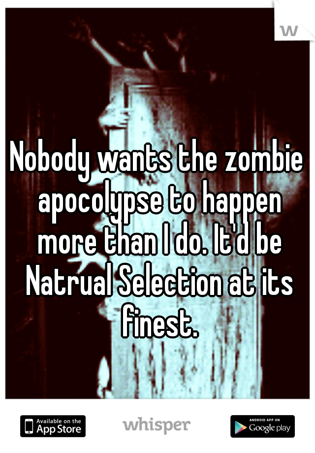 Nobody wants the zombie apocolypse to happen more than I do. It'd be Natrual Selection at its finest.