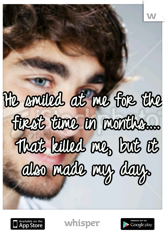 He smiled at me for the first time in months.... That killed me, but it also made my day.