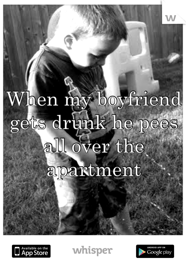 When my boyfriend gets drunk he pees all over the apartment