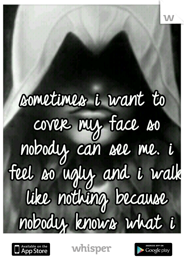 sometimes i want to cover my face so nobody can see me. i feel so ugly and i walk like nothing because nobody knows what i go through.
