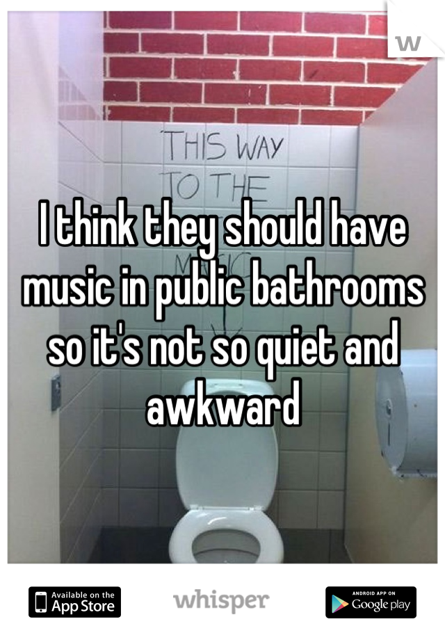 I think they should have music in public bathrooms so it's not so quiet and awkward