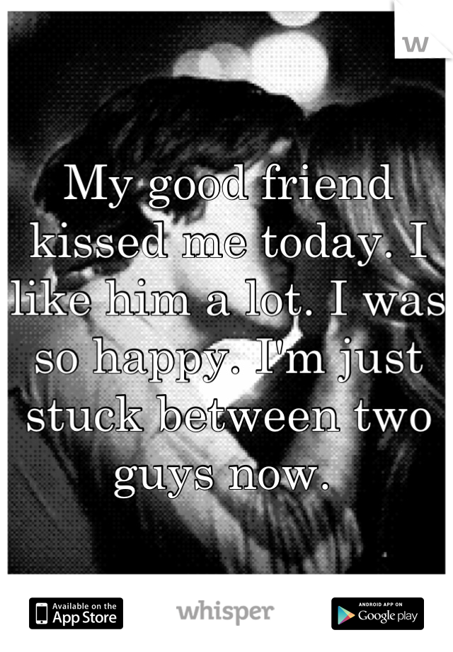 My good friend kissed me today. I like him a lot. I was so happy. I'm just stuck between two guys now.
