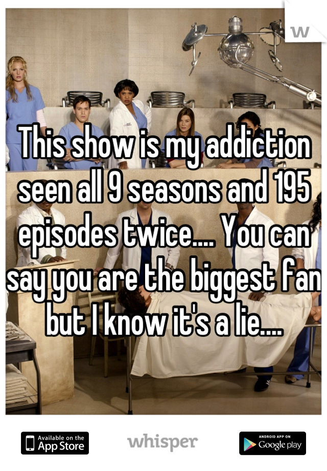 This show is my addiction seen all 9 seasons and 195 episodes twice.... You can say you are the biggest fan but I know it's a lie....