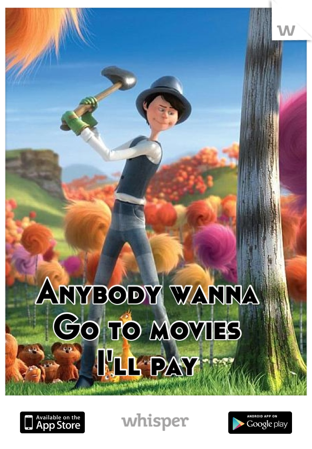 Anybody wanna  Go to movies  I'll pay