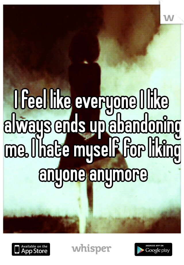 I feel like everyone I like always ends up abandoning me. I hate myself for liking anyone anymore