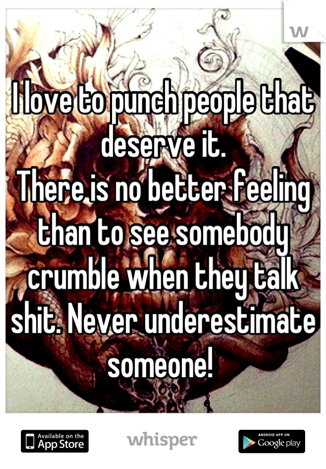 I love to punch people that deserve it.  There is no better feeling than to see somebody crumble when they talk shit. Never underestimate someone!