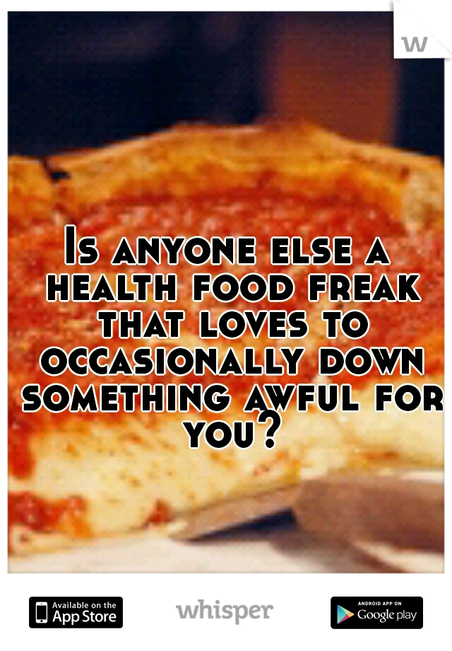 Is anyone else a health food freak that loves to occasionally down something awful for you?