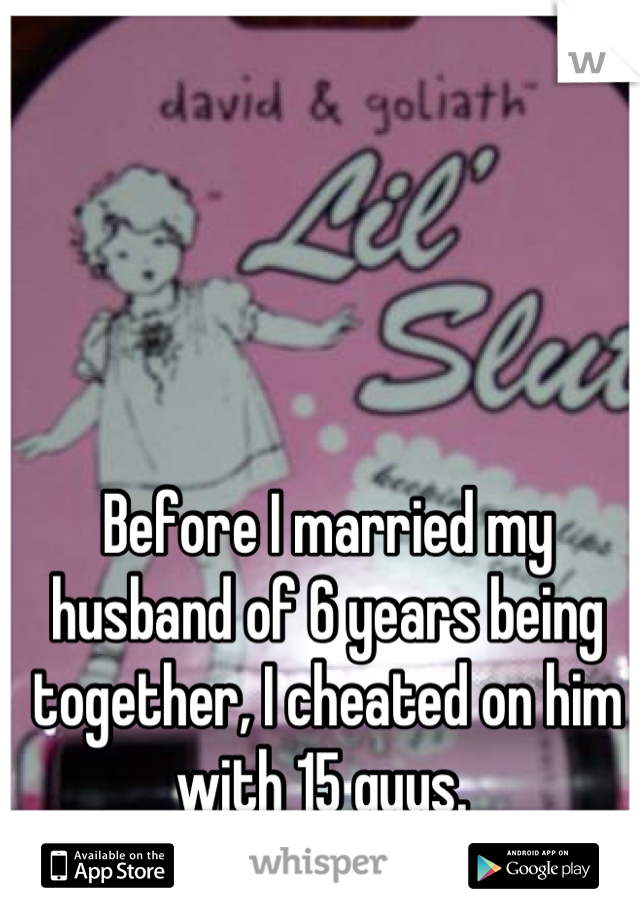 Before I married my husband of 6 years being together, I cheated on him with 15 guys.