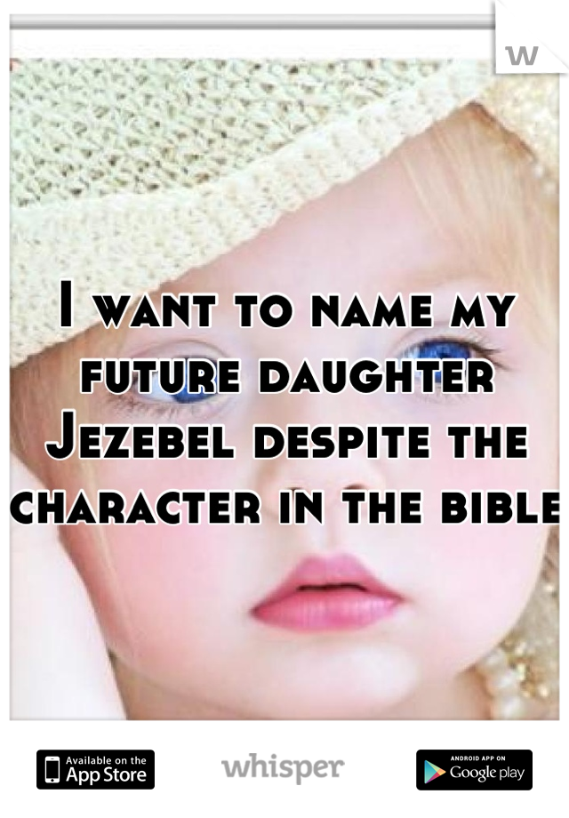 I want to name my future daughter Jezebel despite the character in the bible