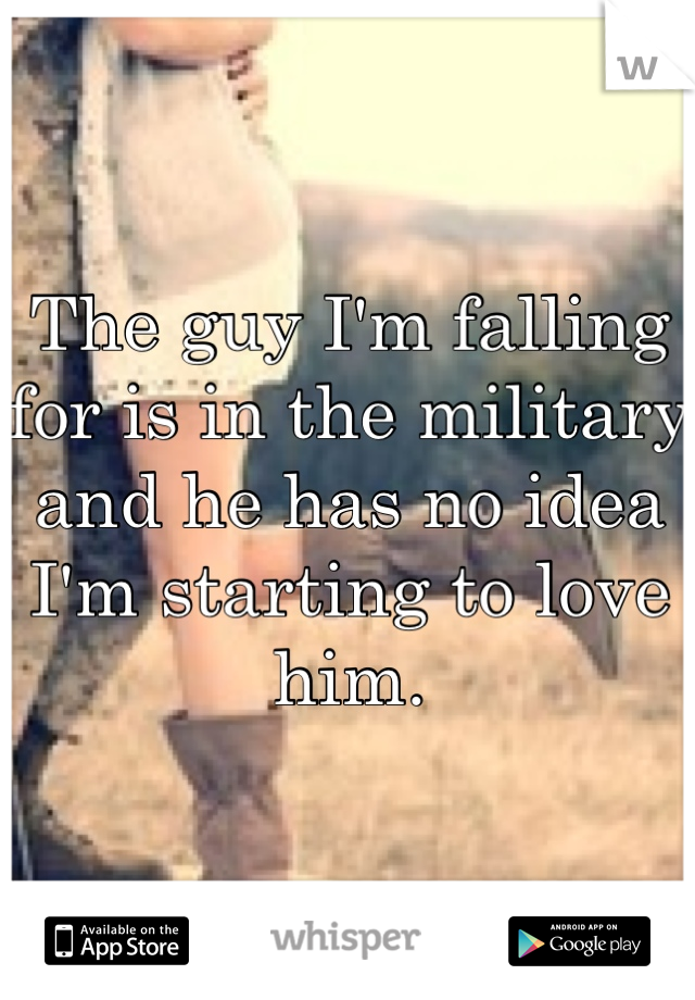 The guy I'm falling for is in the military and he has no idea I'm starting to love him.