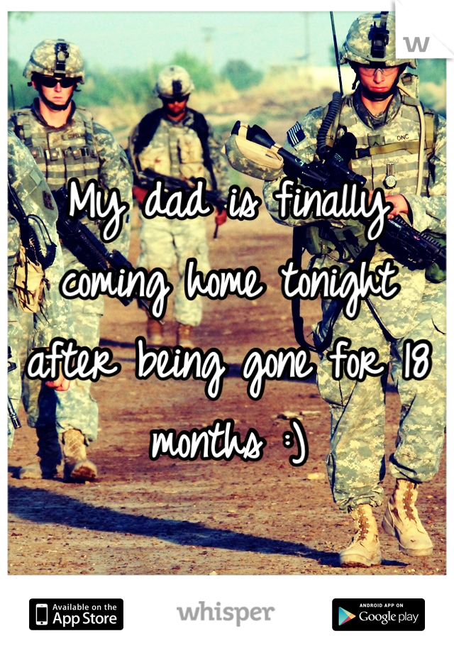 My dad is finally coming home tonight after being gone for 18 months :)