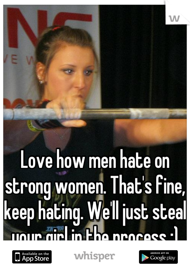 Love how men hate on strong women. That's fine, keep hating. We'll just steal your girl in the process ;)