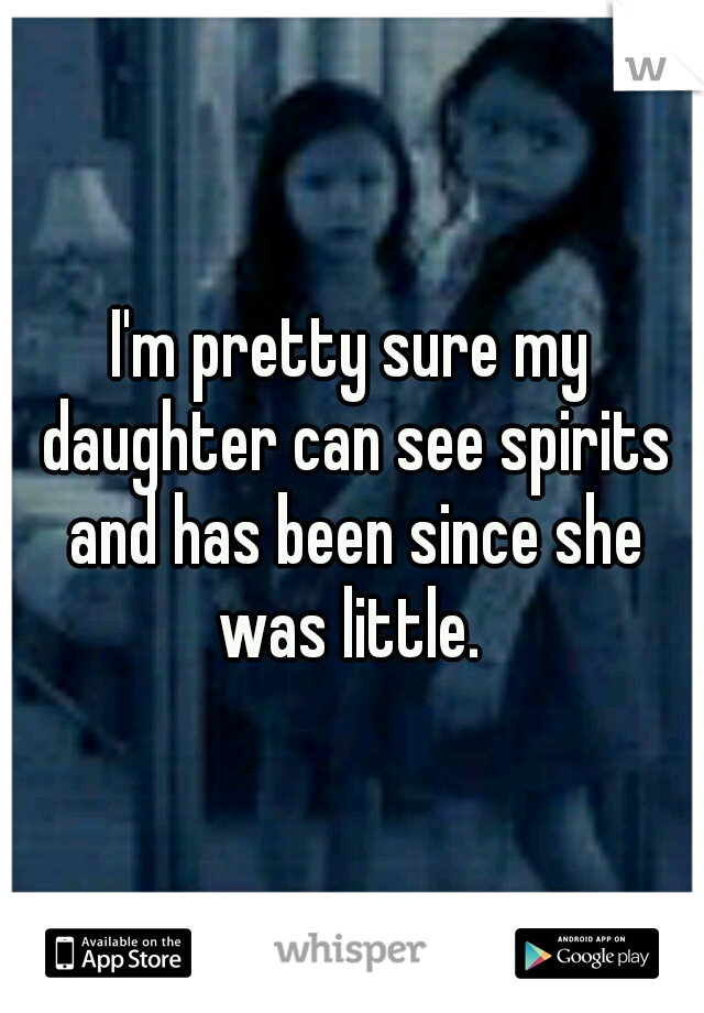 I'm pretty sure my daughter can see spirits and has been since she was little.