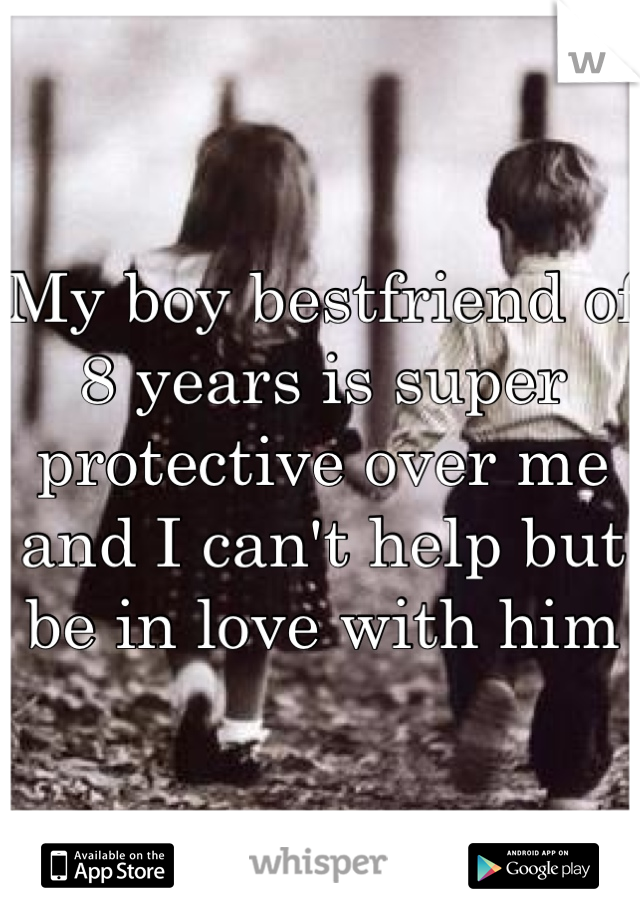 My boy bestfriend of 8 years is super protective over me and I can't help but be in love with him