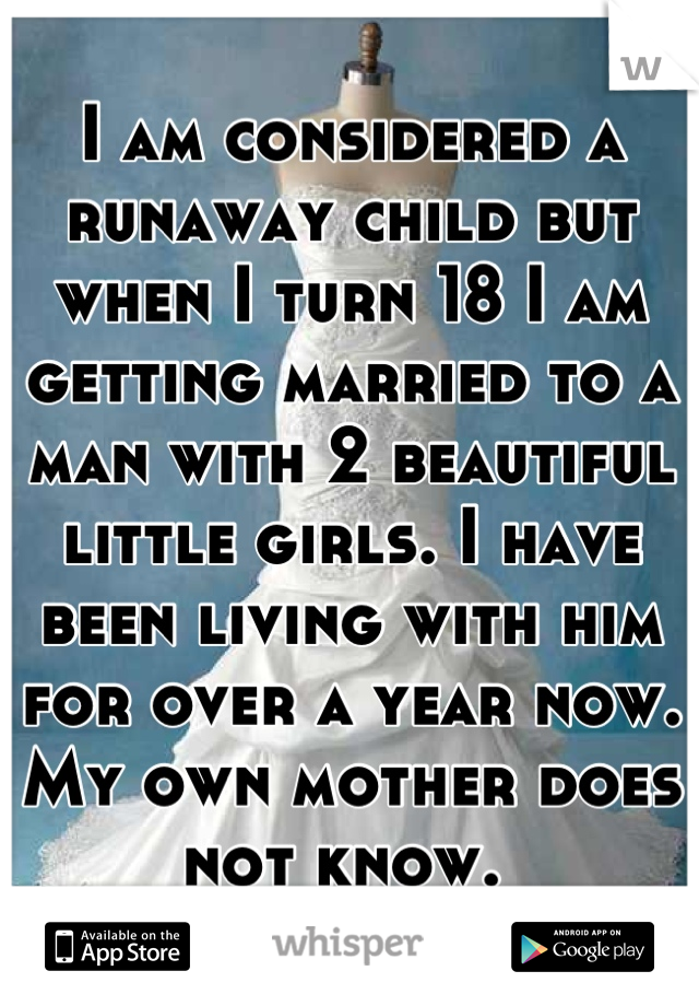 I am considered a runaway child but when I turn 18 I am getting married to a man with 2 beautiful little girls. I have been living with him for over a year now. My own mother does not know.