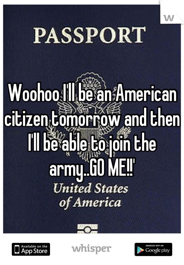 Woohoo I'll be an American citizen tomorrow and then I'll be able to join the army..GO ME!!'