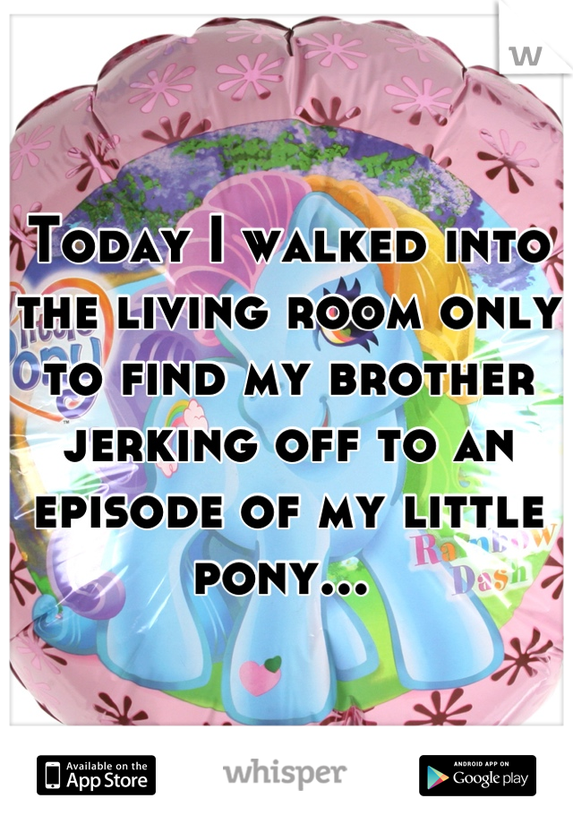 Today I walked into the living room only to find my brother jerking off to an episode of my little pony...