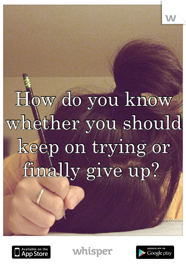 How do you know whether you should keep on trying or finally give up?