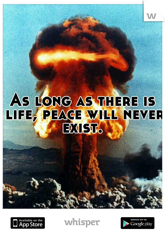 As long as there is life, peace will never exist.