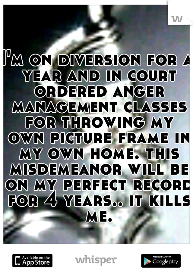 I'm on diversion for a year and in court ordered anger management classes for throwing my own picture frame in my own home. this misdemeanor will be on my perfect record for 4 years.. it kills me.