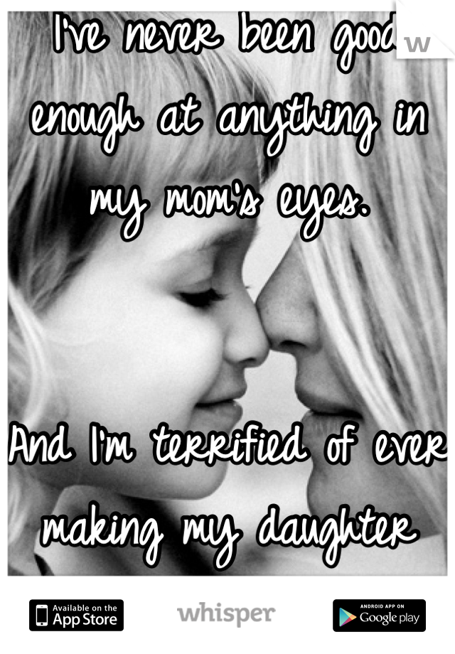I've never been good enough at anything in my mom's eyes.   And I'm terrified of ever making my daughter  feel this way.