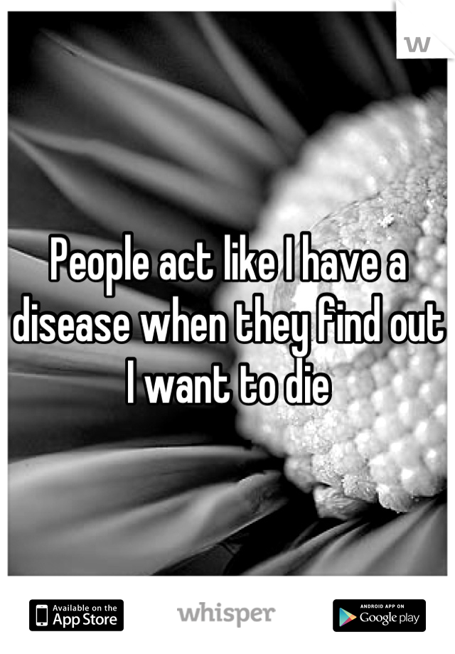 People act like I have a disease when they find out I want to die