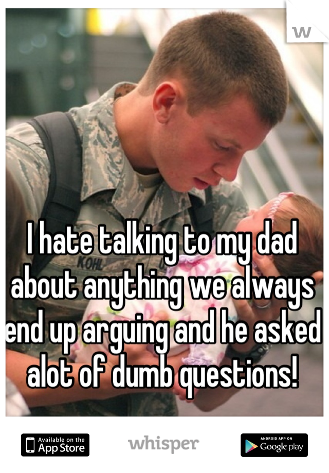 I hate talking to my dad about anything we always end up arguing and he asked alot of dumb questions!