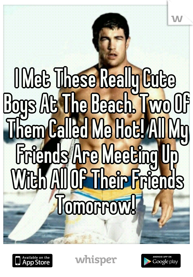 I Met These Really Cute Boys At The Beach. Two Of Them Called Me Hot! All My Friends Are Meeting Up With All Of Their Friends Tomorrow!