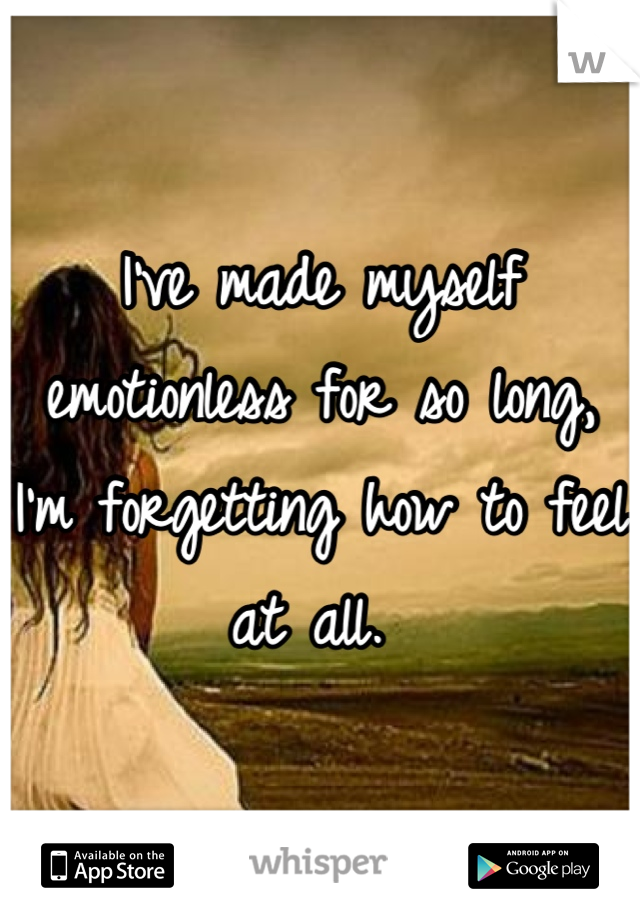I've made myself emotionless for so long, I'm forgetting how to feel at all.