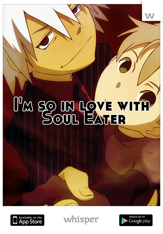 I'm so in love with Soul Eater