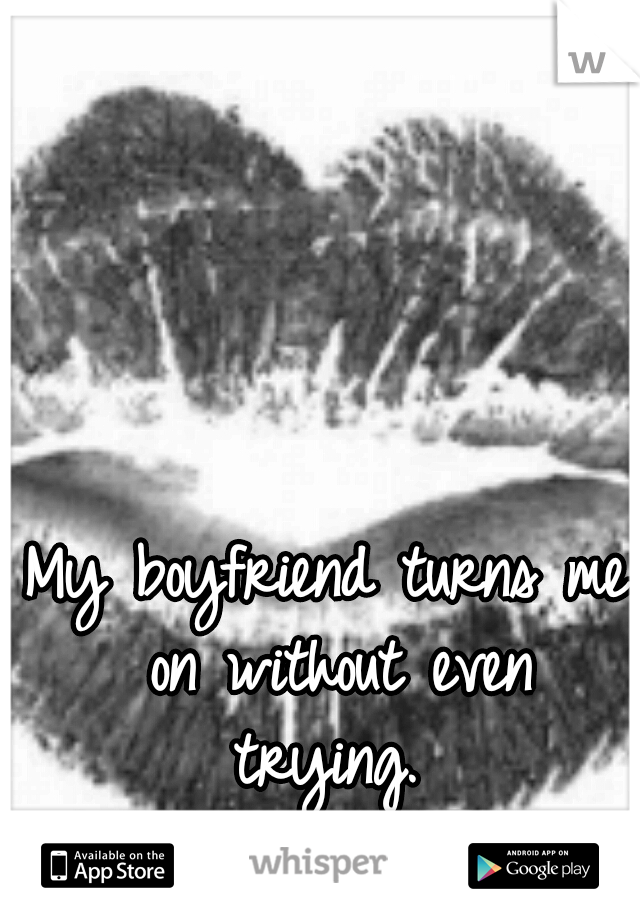 My boyfriend turns me on without even trying.